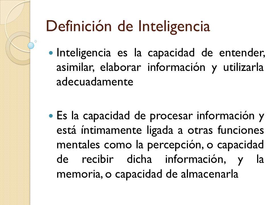 Definición de Inteligencia Inteligencia es la capacidad de entender, asimilar, elaborar información y utilizarla adecuadamente Es la capacidad de proc
