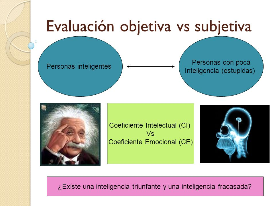 Evaluación objetiva vs subjetiva Personas inteligentes Personas con poca Inteligencia (estupidas) ¿Existe una inteligencia triunfante y una inteligenc