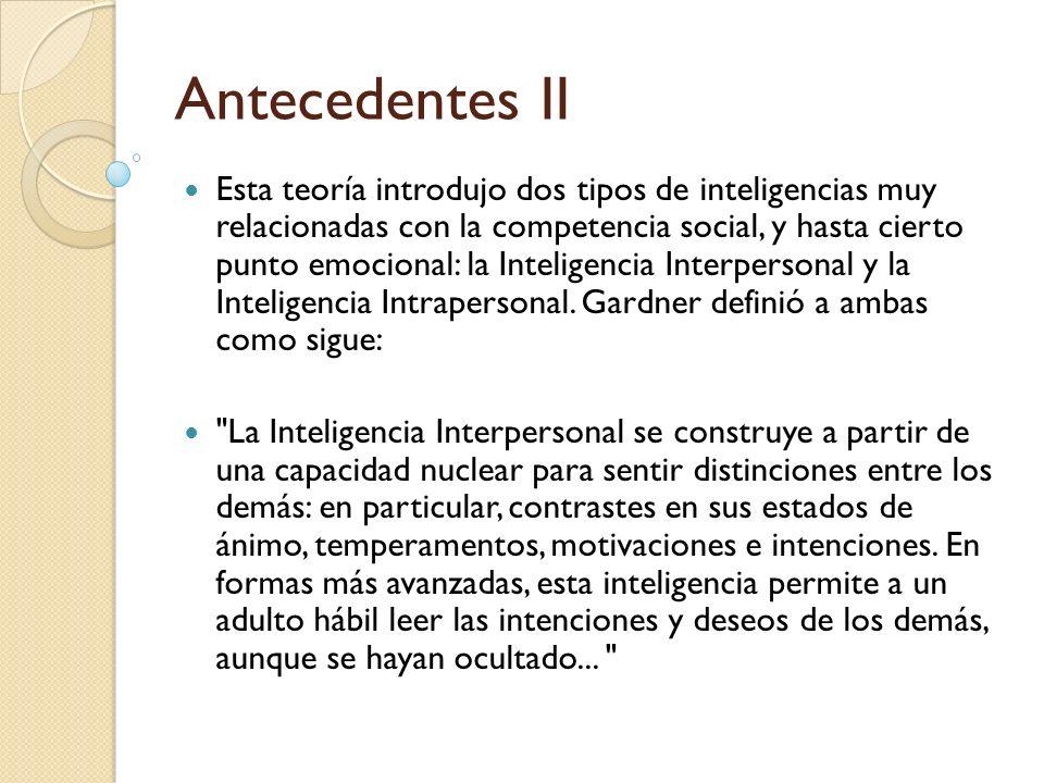 Antecedentes II Esta teoría introdujo dos tipos de inteligencias muy relacionadas con la competencia social, y hasta cierto punto emocional: la Inteli