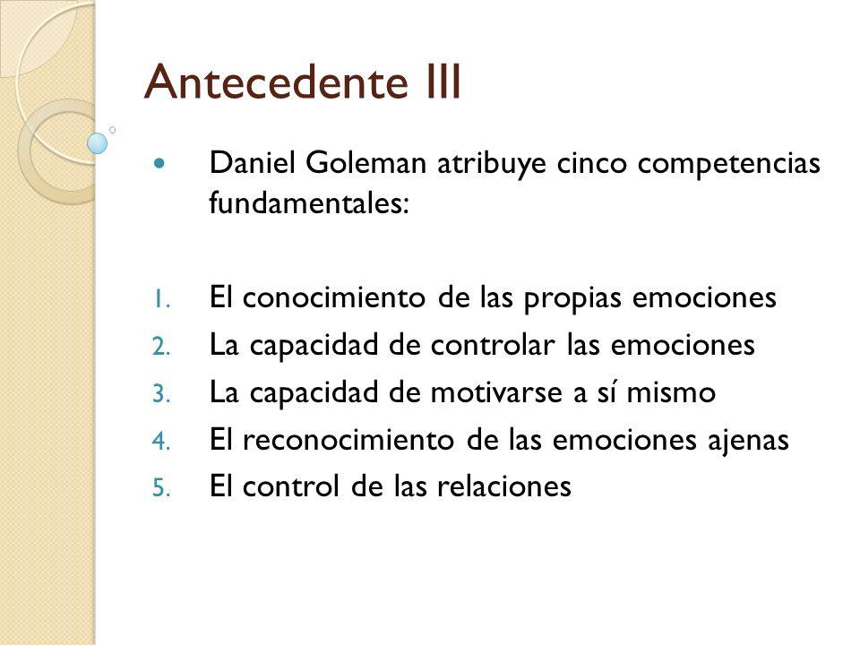 Antecedente III Daniel Goleman atribuye cinco competencias fundamentales: 1. El conocimiento de las propias emociones 2. La capacidad de controlar las