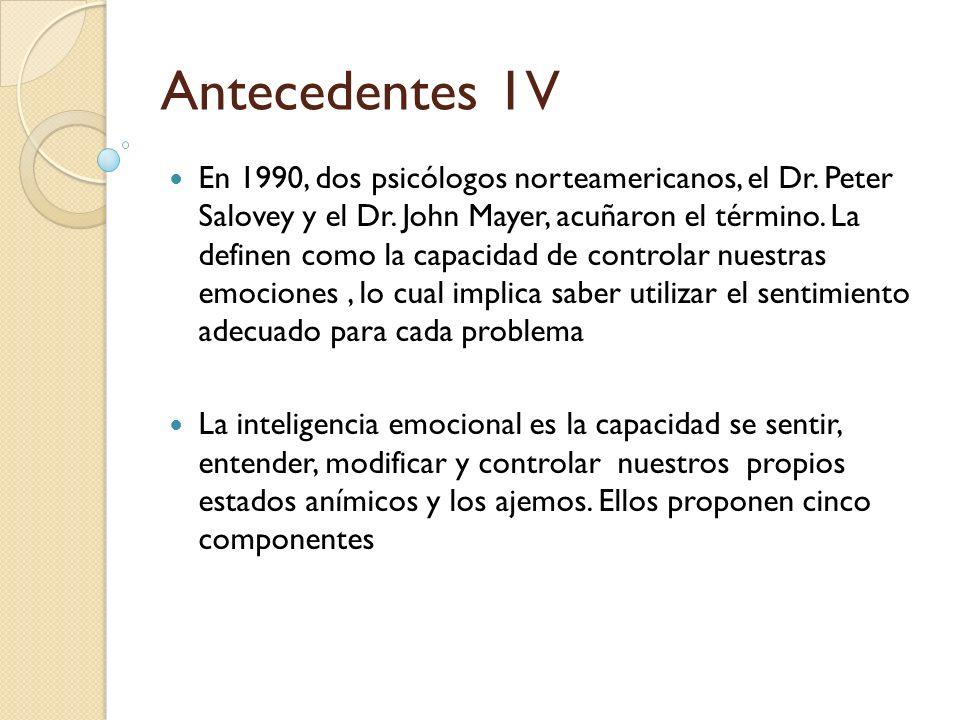 Antecedentes 1V En 1990, dos psicólogos norteamericanos, el Dr. Peter Salovey y el Dr. John Mayer, acuñaron el término. La definen como la capacidad d