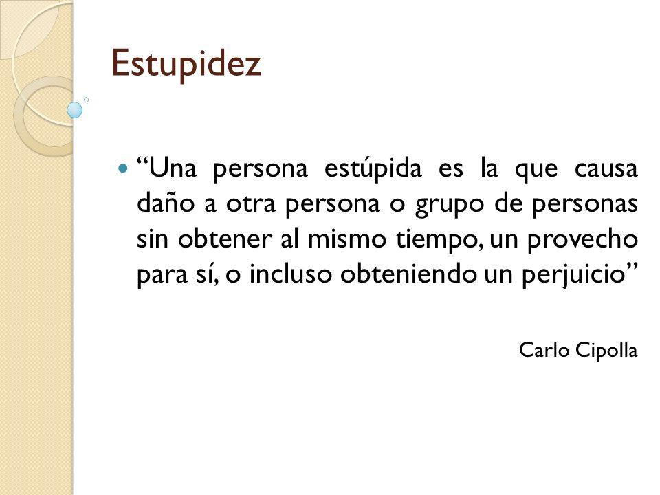 Estupidez Una persona estúpida es la que causa daño a otra persona o grupo de personas sin obtener al mismo tiempo, un provecho para sí, o incluso obt