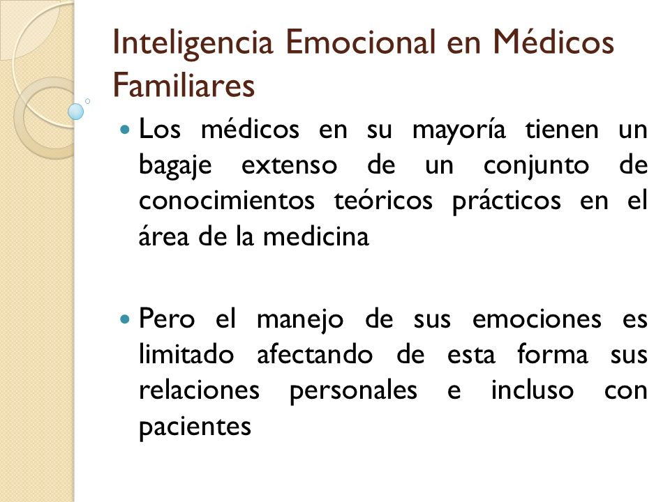 Inteligencia Emocional en Médicos Familiares Los médicos en su mayoría tienen un bagaje extenso de un conjunto de conocimientos teóricos prácticos en