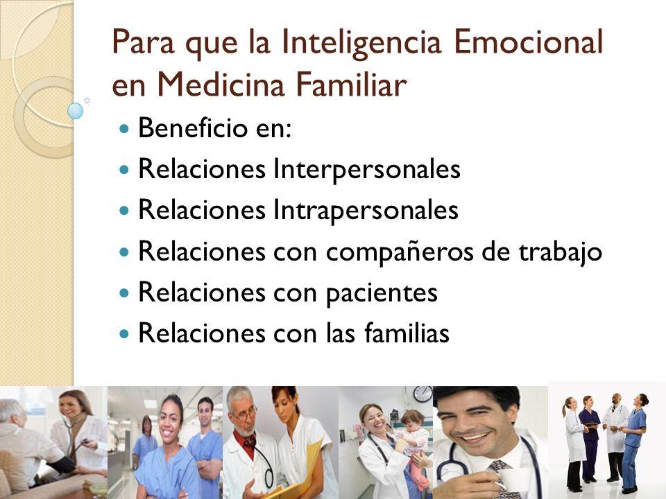 Para que la Inteligencia Emocional en Medicina Familiar Beneficio en: Relaciones Interpersonales Relaciones Intrapersonales Relaciones con compañeros