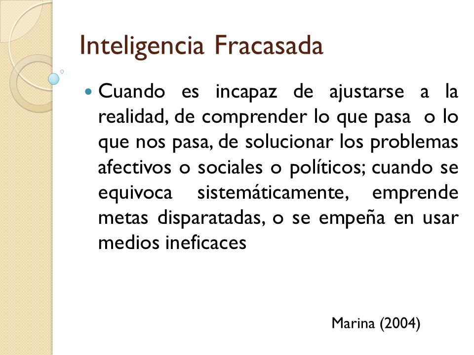 Inteligencia Fracasada Cuando es incapaz de ajustarse a la realidad, de comprender lo que pasa o lo que nos pasa, de solucionar los problemas afectivo