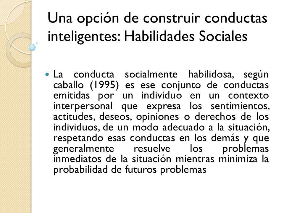 Una opción de construir conductas inteligentes: Habilidades Sociales La conducta socialmente habilidosa, según caballo (1995) es ese conjunto de condu