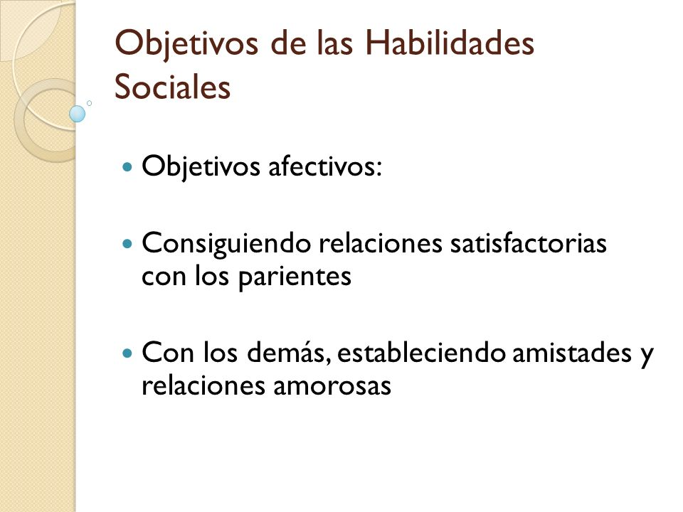 Objetivos de las Habilidades Sociales Objetivos afectivos: Consiguiendo relaciones satisfactorias con los parientes Con los demás, estableciendo amist