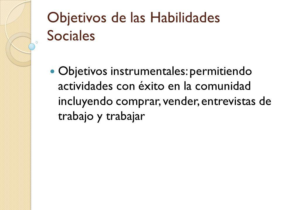 Objetivos de las Habilidades Sociales Objetivos instrumentales: permitiendo actividades con éxito en la comunidad incluyendo comprar, vender, entrevis