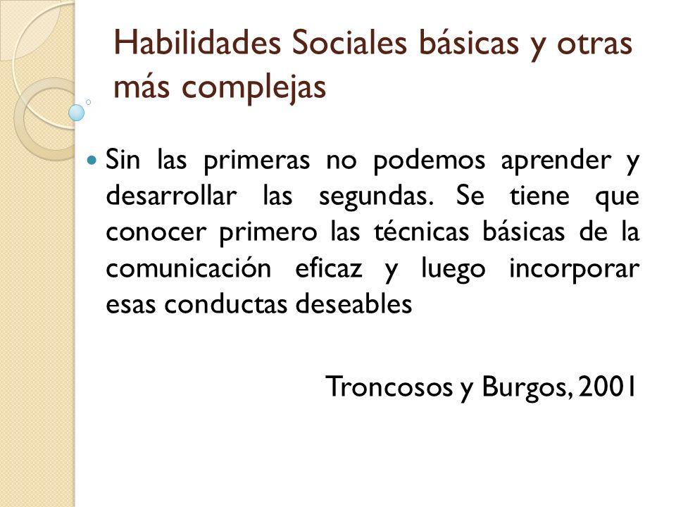 Habilidades Sociales básicas y otras más complejas Sin las primeras no podemos aprender y desarrollar las segundas. Se tiene que conocer primero las t