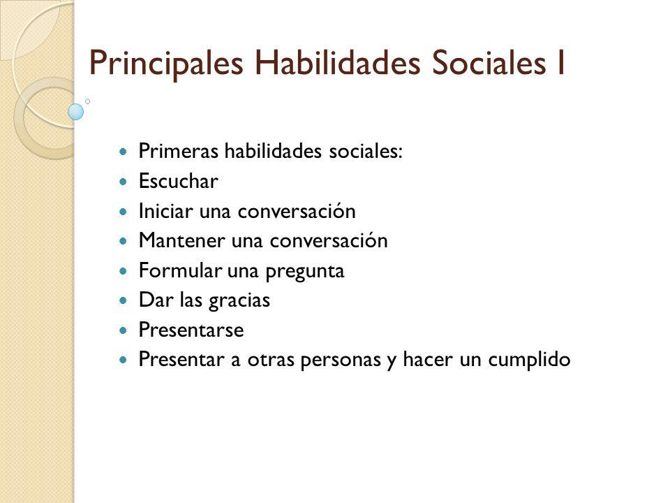 Principales Habilidades Sociales I Primeras habilidades sociales: Escuchar Iniciar una conversación Mantener una conversación Formular una pregunta Da