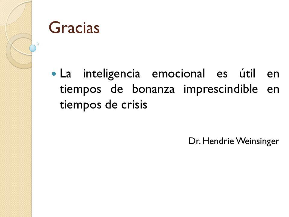 Gracias La inteligencia emocional es útil en tiempos de bonanza imprescindible en tiempos de crisis Dr. Hendrie Weinsinger