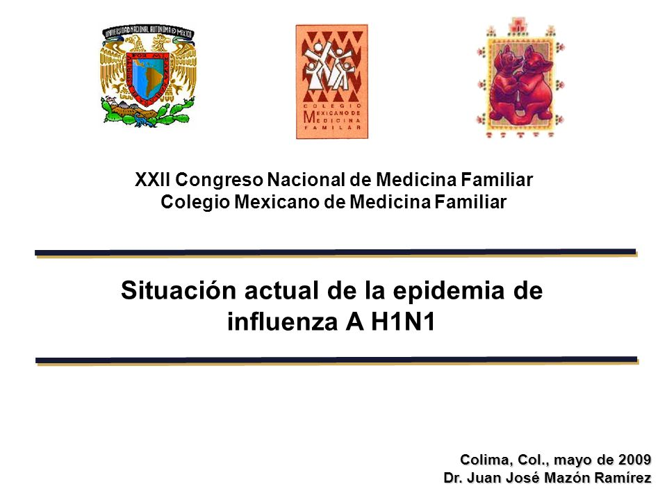 Situación actual de la epidemia de influenza A H1N1 Colima, Col., mayo de 2009 Dr. Juan José Mazón Ramírez XXII Congreso Nacional de Medicina Familiar