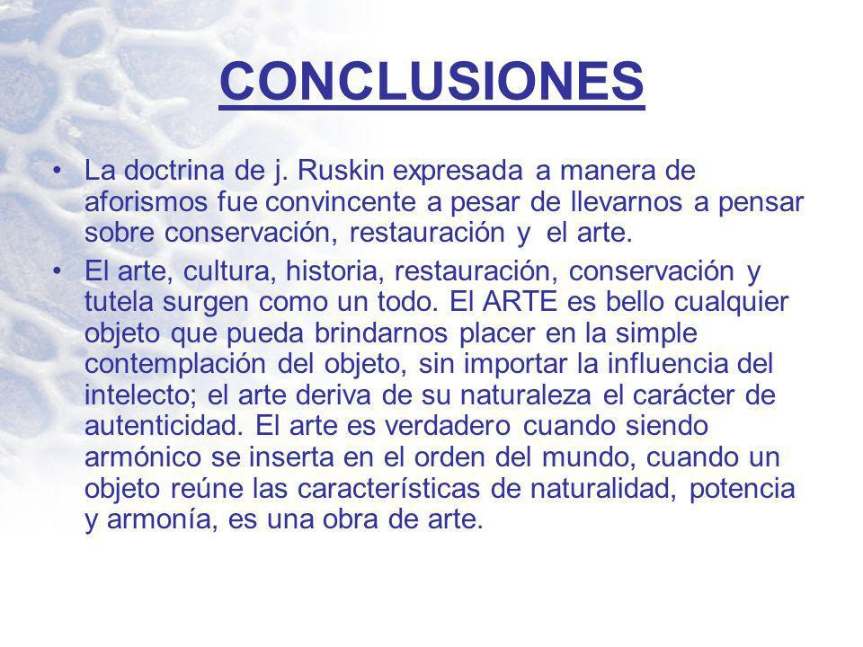 CONCLUSIONES La doctrina de j. Ruskin expresada a manera de aforismos fue convincente a pesar de llevarnos a pensar sobre conservación, restauración y
