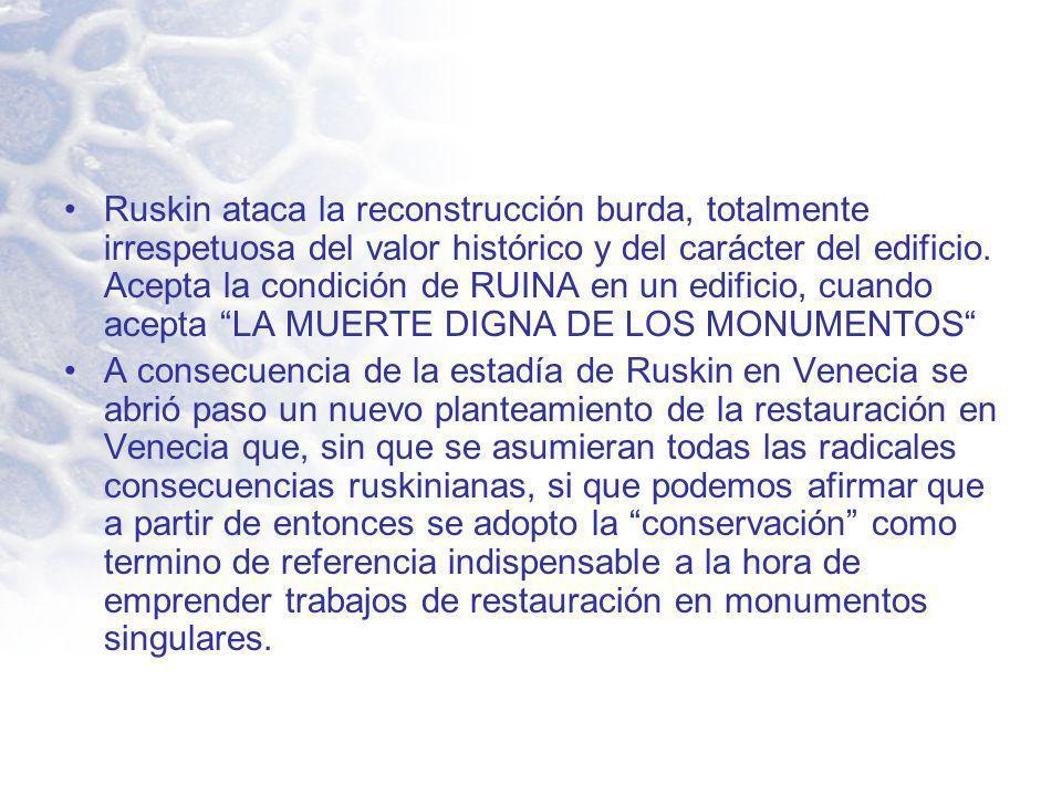 Ruskin ataca la reconstrucción burda, totalmente irrespetuosa del valor histórico y del carácter del edificio. Acepta la condición de RUINA en un edif