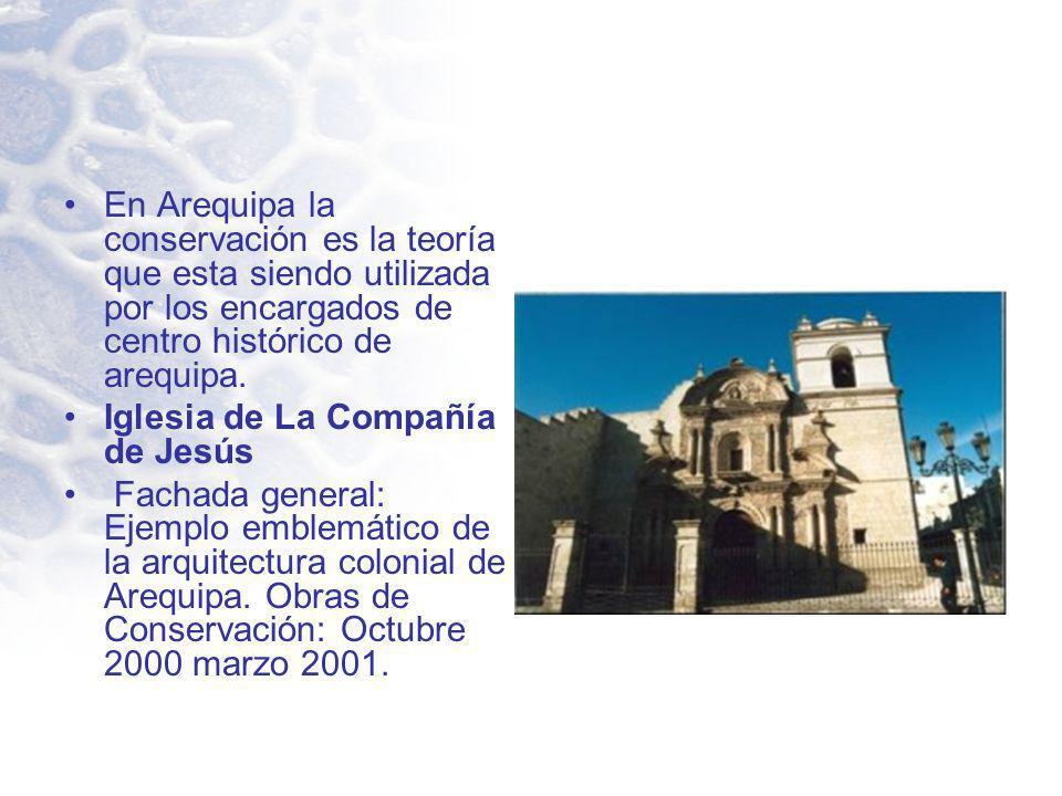 En Arequipa la conservación es la teoría que esta siendo utilizada por los encargados de centro histórico de arequipa. Iglesia de La Compañía de Jesús