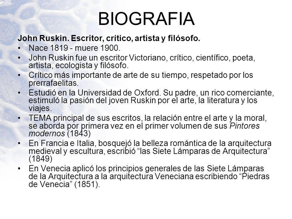 BIOGRAFIA John Ruskin. Escritor, crítico, artista y filósofo. Nace 1819 - muere 1900. John Ruskin fue un escritor Victoriano, crítico, científico, poe