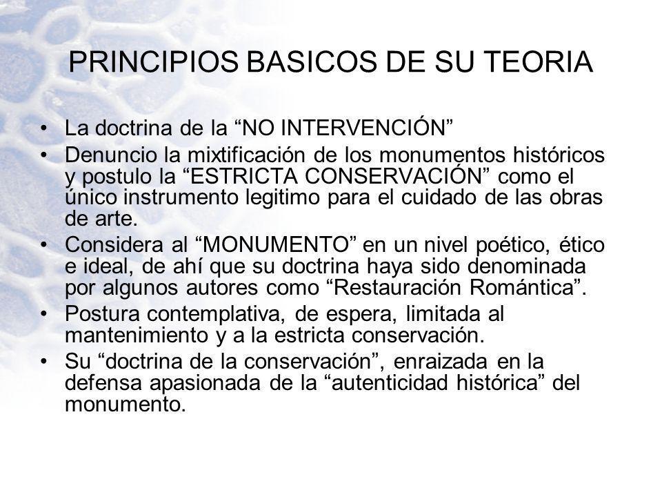 PRINCIPIOS BASICOS DE SU TEORIA La doctrina de la NO INTERVENCIÓN Denuncio la mixtificación de los monumentos históricos y postulo la ESTRICTA CONSERV