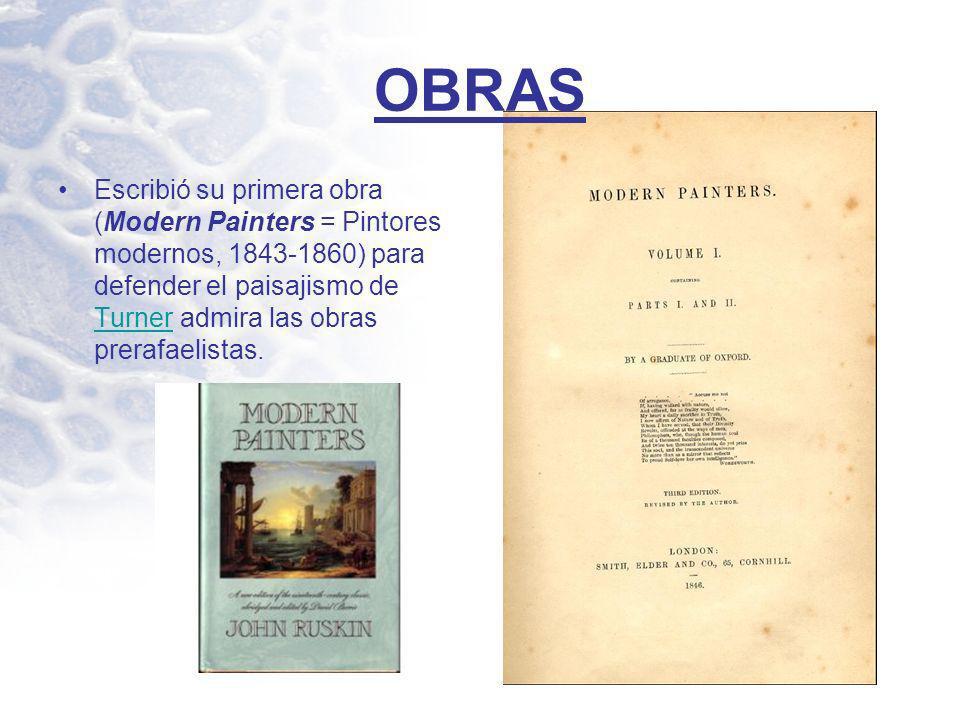 OBRAS Escribió su primera obra (Modern Painters = Pintores modernos, 1843-1860) para defender el paisajismo de Turner admira las obras prerafaelistas.