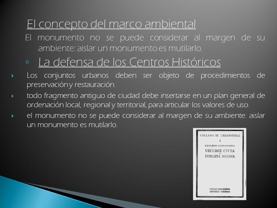 El concepto del marco ambiental El monumento no se puede considerar al margen de su ambiente: aislar un monumento es mutilarlo. La defensa de los Cent