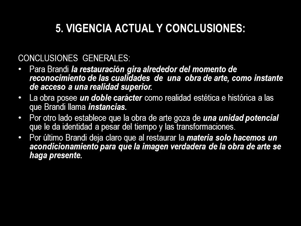 5. VIGENCIA ACTUAL Y CONCLUSIONES: CONCLUSIONES GENERALES: Para Brandi la restauración gira alrededor del momento de reconocimiento de las cualidades