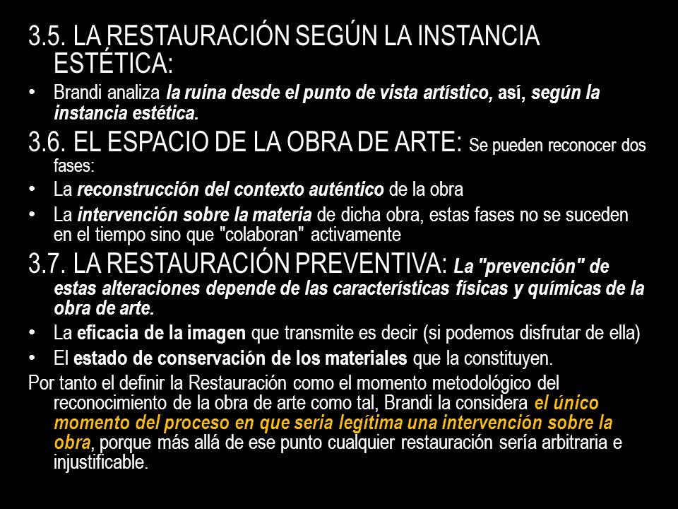 3.5. LA RESTAURACIÓN SEGÚN LA INSTANCIA ESTÉTICA: Brandi analiza la ruina desde el punto de vista artístico, así, según la instancia estética. 3.6. EL