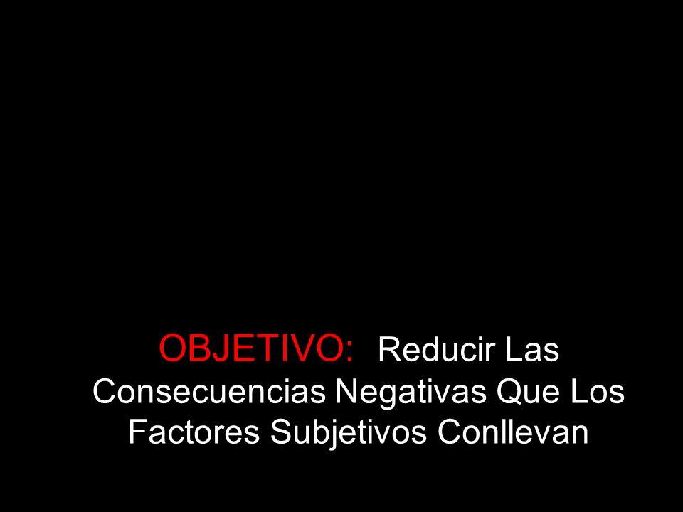 OBJETIVO: Reducir Las Consecuencias Negativas Que Los Factores Subjetivos Conllevan