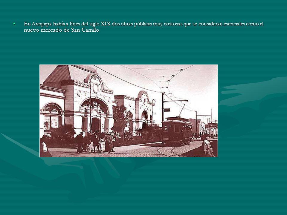 En Arequipa había a fines del siglo XIX dos obras públicas muy costosas que se consideran esenciales como el nuevo mercado de San CamiloEn Arequipa ha
