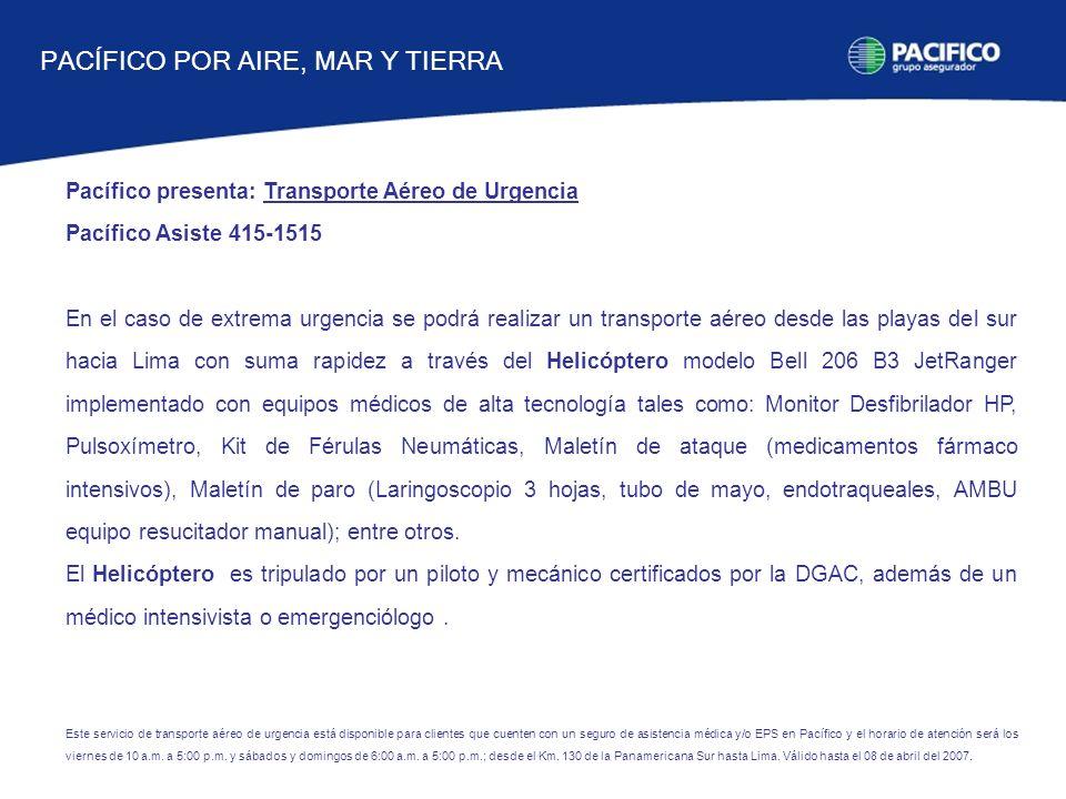 Pacífico presenta: Transporte Aéreo de Urgencia Pacífico Asiste 415-1515 En el caso de extrema urgencia se podrá realizar un transporte aéreo desde las playas del sur hacia Lima con suma rapidez a través del Helicóptero modelo Bell 206 B3 JetRanger implementado con equipos médicos de alta tecnología tales como: Monitor Desfibrilador HP, Pulsoxímetro, Kit de Férulas Neumáticas, Maletín de ataque (medicamentos fármaco intensivos), Maletín de paro (Laringoscopio 3 hojas, tubo de mayo, endotraqueales, AMBU equipo resucitador manual); entre otros.