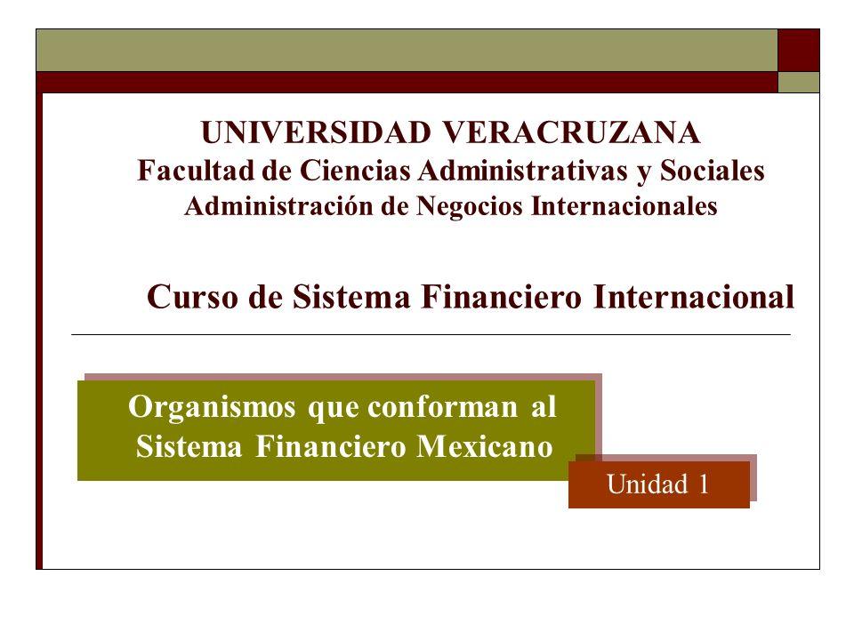 Organismos que conforman al Sistema Financiero Mexicano Unidad 1 UNIVERSIDAD VERACRUZANA Facultad de Ciencias Administrativas y Sociales Administració