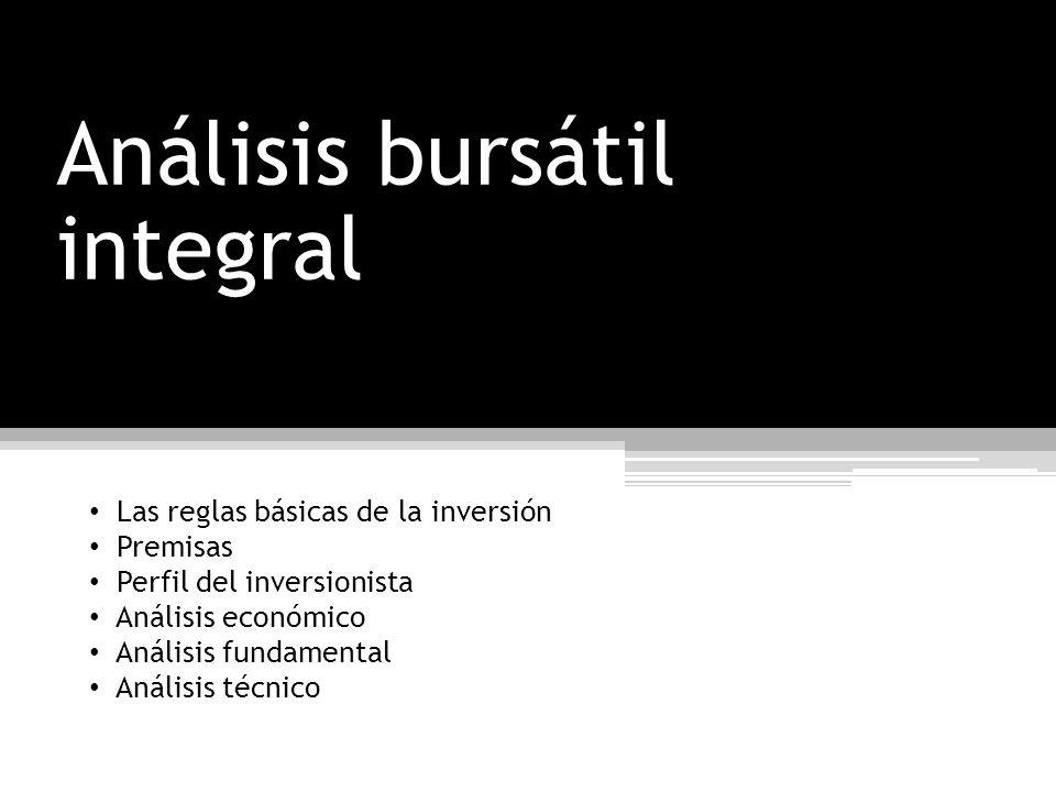Análisis bursátil integral Las reglas básicas de la inversión Premisas Perfil del inversionista Análisis económico Análisis fundamental Análisis técni