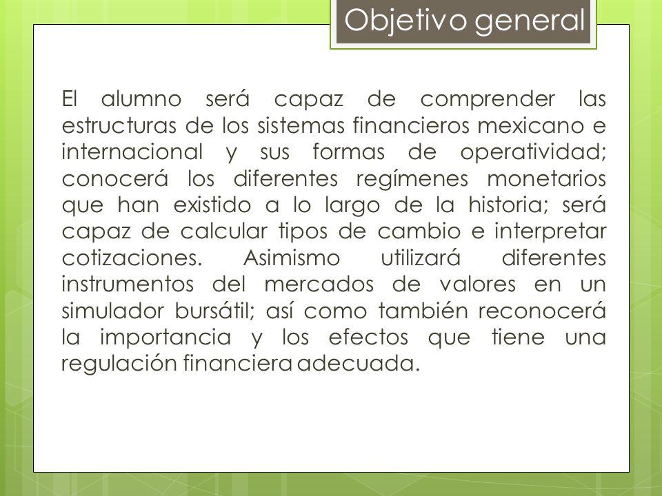 Objetivo general El alumno será capaz de comprender las estructuras de los sistemas financieros mexicano e internacional y sus formas de operatividad;