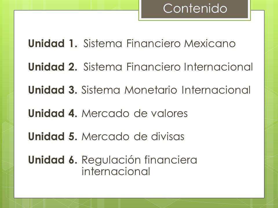 Sistema Financiero Mexicano 1.1 Definición 1.2 Importancia del Sistema Financiero Mexicano dentro de la economía del país 1.3 Evolución histórica del Sistema Financiero Mexicano 1.4 Organismos que conforman el Sistema Financiero Mexicano 1.4.1 Organismos reguladores y supervisores 1.4.2 Organismos operativos 1.5 Globalización del Sistema Financiero Mexicano Unidad 1