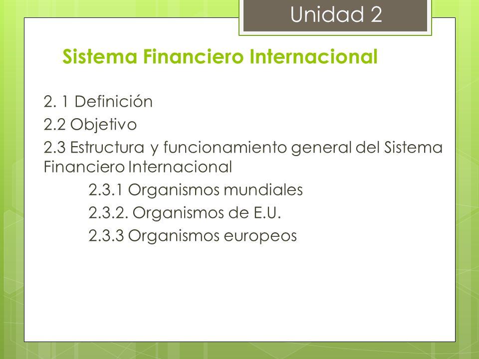Sistema Financiero Internacional 2. 1 Definición 2.2 Objetivo 2.3 Estructura y funcionamiento general del Sistema Financiero Internacional 2.3.1 Organ