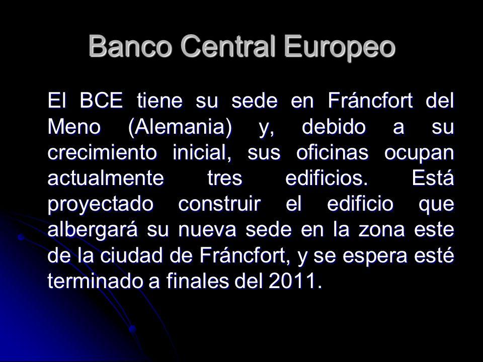 Banco Central Europeo El BCE tiene su sede en Fráncfort del Meno (Alemania) y, debido a su crecimiento inicial, sus oficinas ocupan actualmente tres e