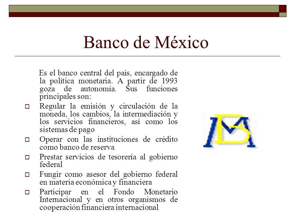 Banco de México Es el banco central del país, encargado de la política monetaria. A partir de 1993 goza de autonomía. Sus funciones principales son: R