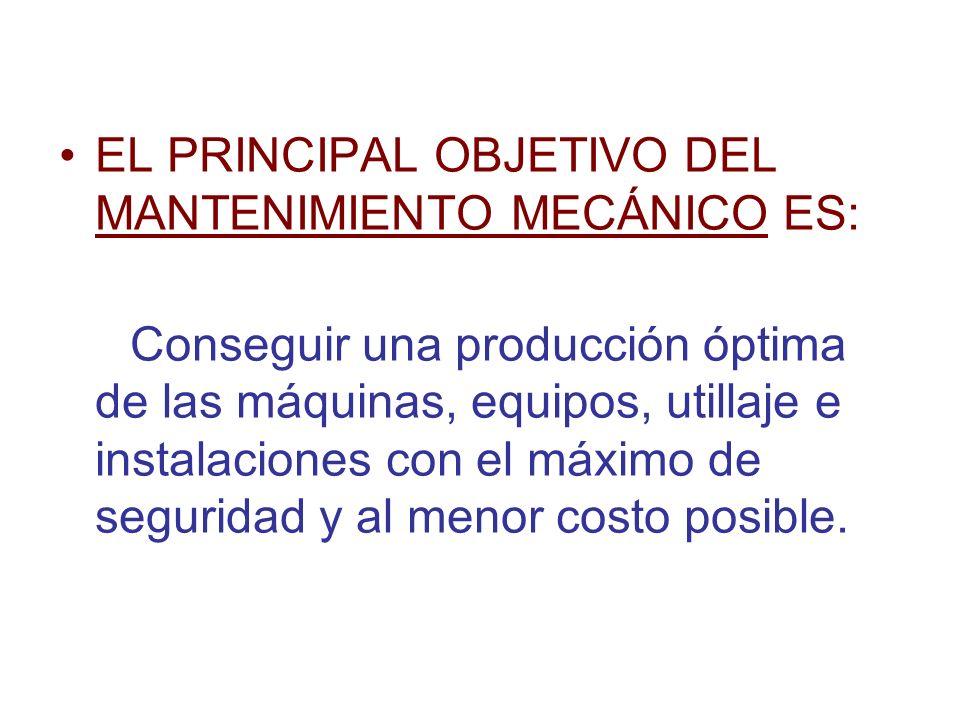 EL PRINCIPAL OBJETIVO DEL MANTENIMIENTO MECÁNICO ES: Conseguir una producción óptima de las máquinas, equipos, utillaje e instalaciones con el máximo