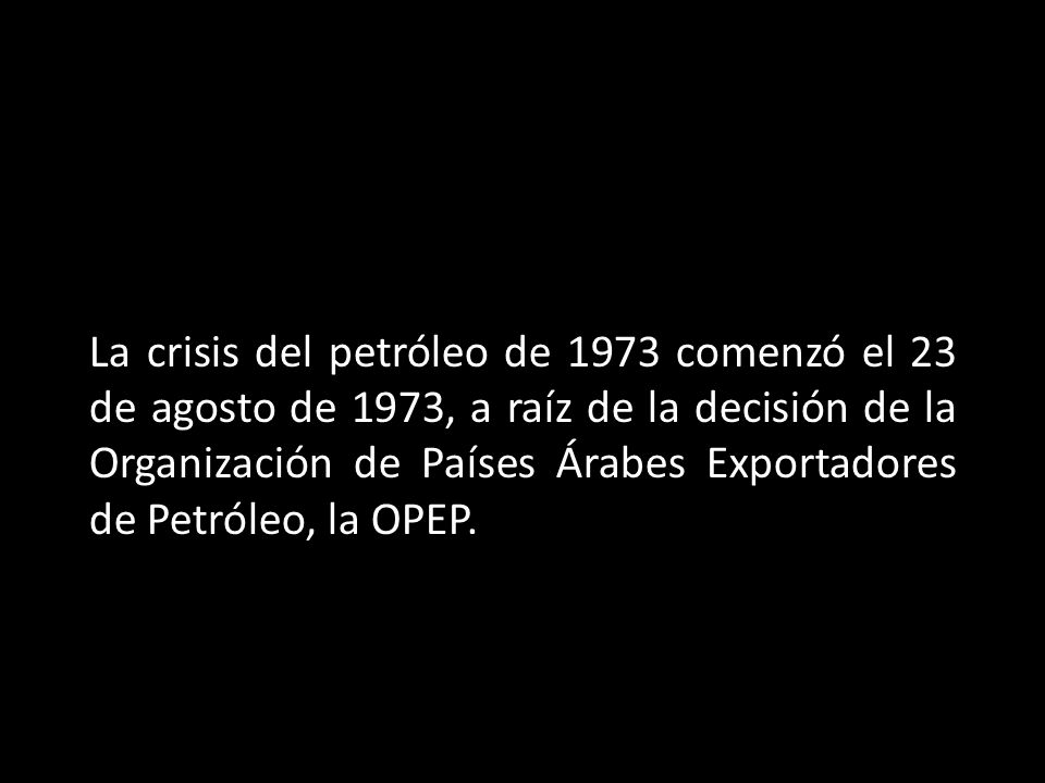 La crisis del petróleo de 1973 comenzó el 23 de agosto de 1973, a raíz de la decisión de la Organización de Países Árabes Exportadores de Petróleo, la