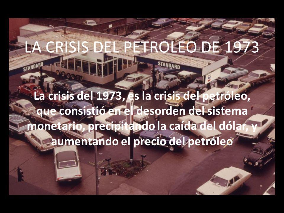 LA CRISIS DEL PETROLEO DE 1973 La crisis del 1973, es la crisis del petróleo, que consistió en el desorden del sistema monetario, precipitando la caída del dólar, y aumentando el precio del petróleo