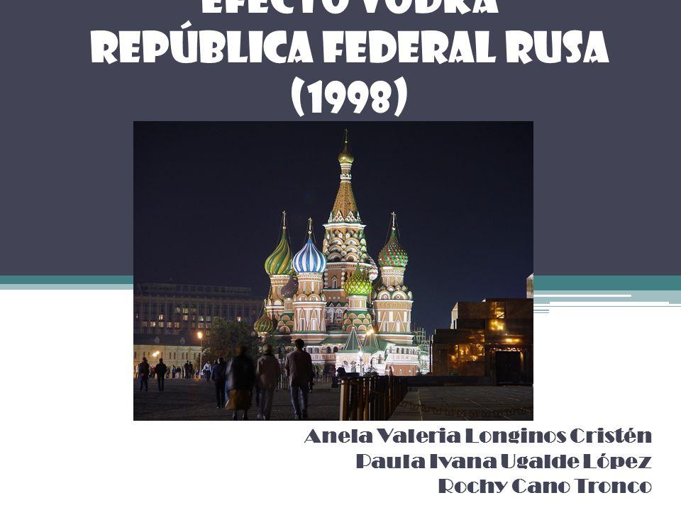 EFECTO VODKA República Federal Rusa (1998) Anela Valeria Longinos Cristén Paula Ivana Ugalde López Rochy Cano Tronco