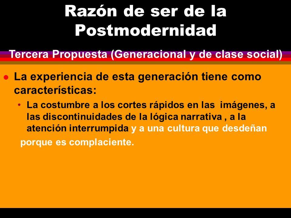 Razón de ser de la Postmodernidad l La experiencia de esta generación tiene como características: La costumbre a los cortes rápidos en las imágenes, a