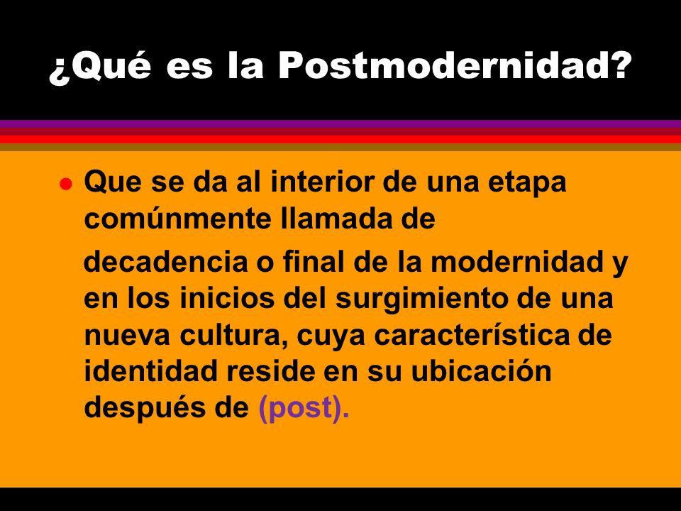 ¿Qué es la Postmodernidad? l Que se da al interior de una etapa comúnmente llamada de decadencia o final de la modernidad y en los inicios del surgimi