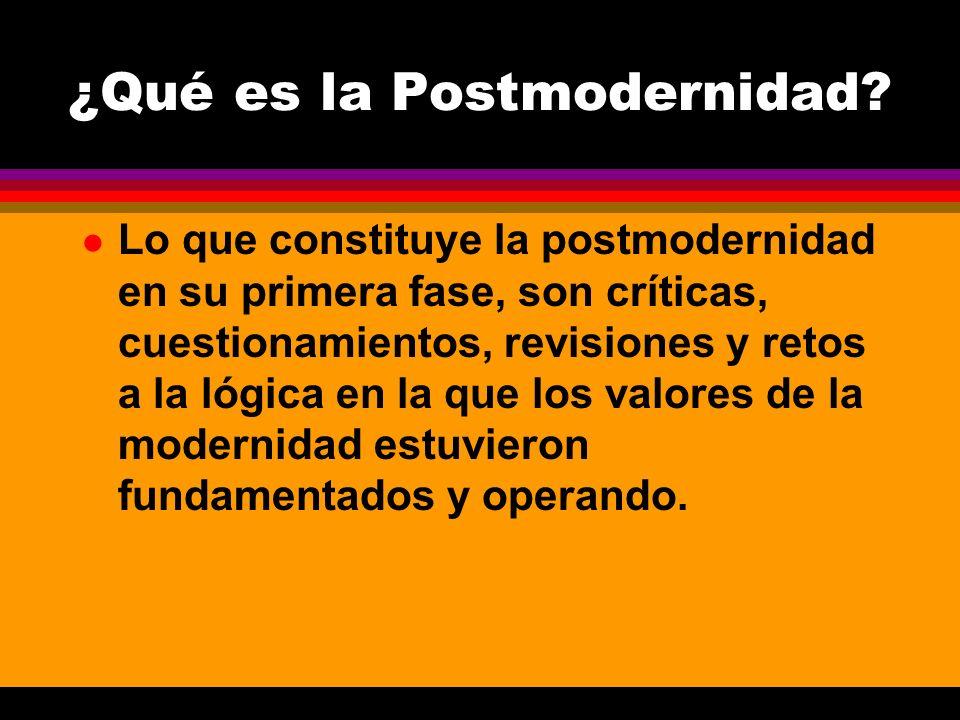 l Lo que constituye la postmodernidad en su primera fase, son críticas, cuestionamientos, revisiones y retos a la lógica en la que los valores de la m