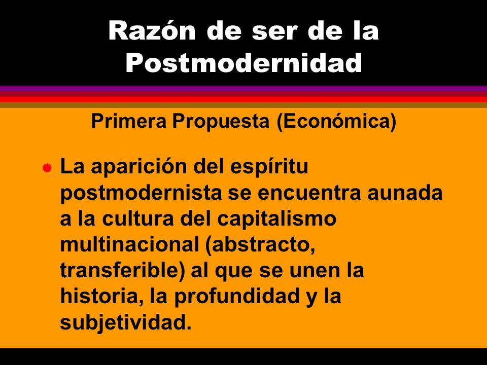 l El capitalismo (una revolución permanente) despedaza la continuidad histórica y sólo deja fragmentos usados por los postmodernos Razón de ser de la Postmodernidad Primera Propuesta (Económica)