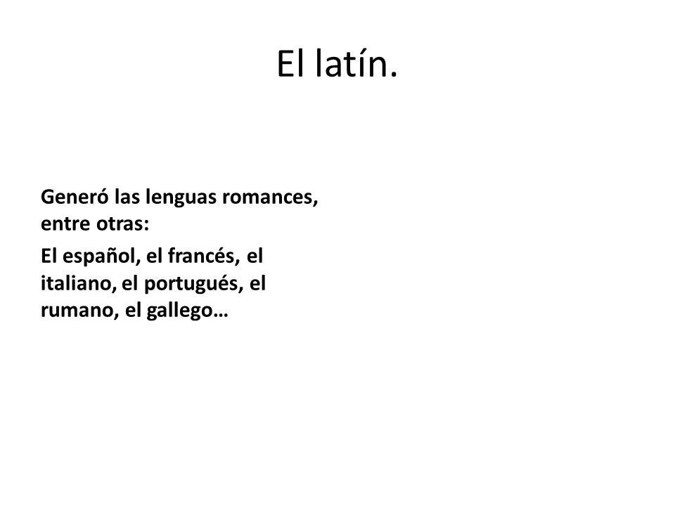 El latín. Generó las lenguas romances, entre otras: El español, el francés, el italiano, el portugués, el rumano, el gallego…