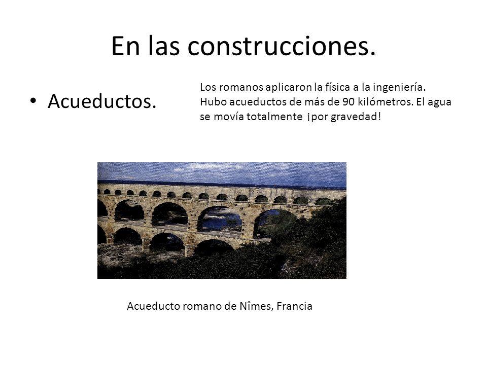 En las construcciones. Acueductos. Acueducto romano de Nîmes, Francia Los romanos aplicaron la física a la ingeniería. Hubo acueductos de más de 90 ki