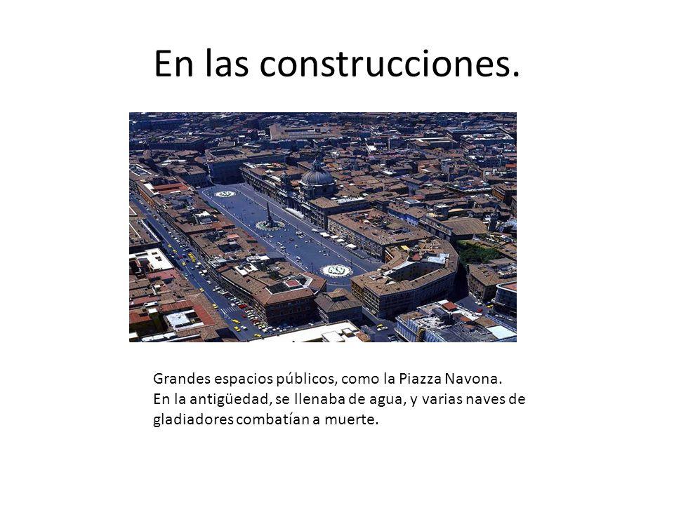 En las construcciones. Grandes espacios públicos, como la Piazza Navona. En la antigüedad, se llenaba de agua, y varias naves de gladiadores combatían