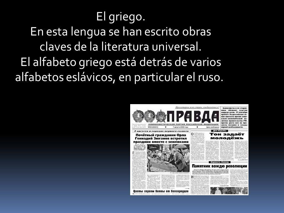 El griego. En esta lengua se han escrito obras claves de la literatura universal. El alfabeto griego está detrás de varios alfabetos eslávicos, en par