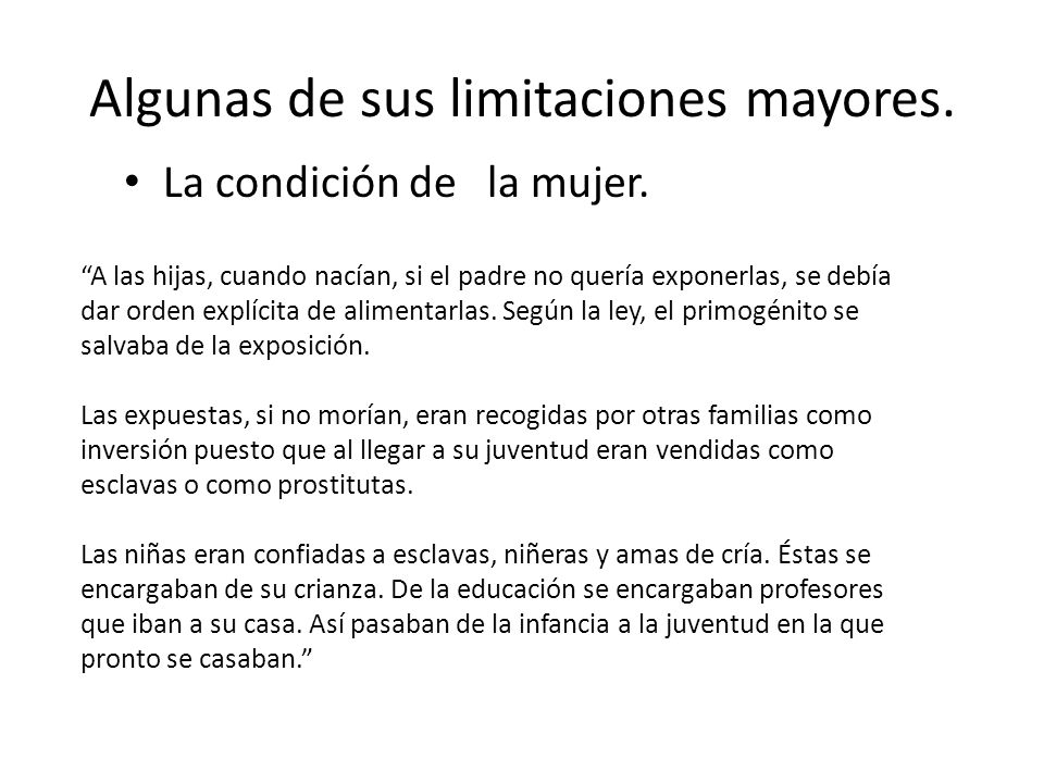 Algunas de sus limitaciones mayores. La condición de la mujer. A las hijas, cuando nacían, si el padre no quería exponerlas, se debía dar orden explíc
