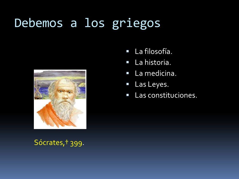 Debemos a los griegos Sócrates, 399. La filosofía. La historia. La medicina. Las Leyes. Las constituciones.