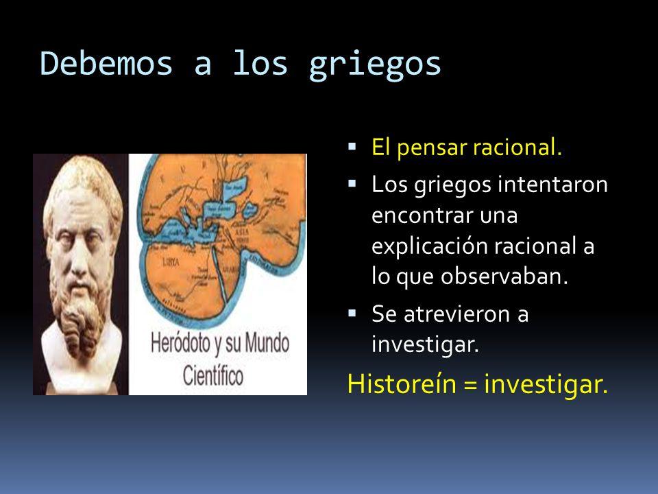 Debemos a los griegos El pensar racional. Los griegos intentaron encontrar una explicación racional a lo que observaban. Se atrevieron a investigar. H